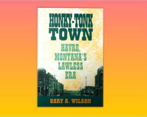 """Honky-Tonk Town, Havre, Montana's Lawless..."