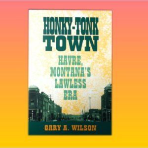 """Honky-Tonk Town, Havre, Montana's Lawless Era"" by Gary A. Wilson"