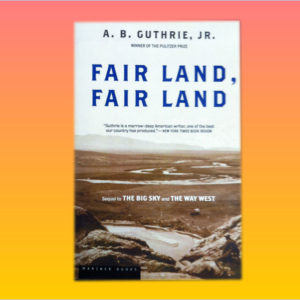 """Fair Land, Fair Land"" by A.B. Guthrie, Jr."