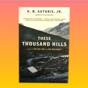 """These Thousand Hills"" by A.B. Guthrie, Jr."
