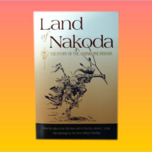 """Land of Nakoda, the Story of the Assiniboine Indians"" by James L. Long"